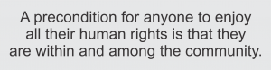 a precondition for anyone to enjoy all their human rights is that they are within and among the community.