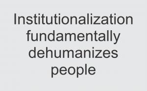 institutionalization fundamentally dehumanizes people
