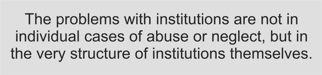 Ultimately, however, the problems with institutions are not in individual cases of abuse or neglect, but in the very structure of institutions themselves.